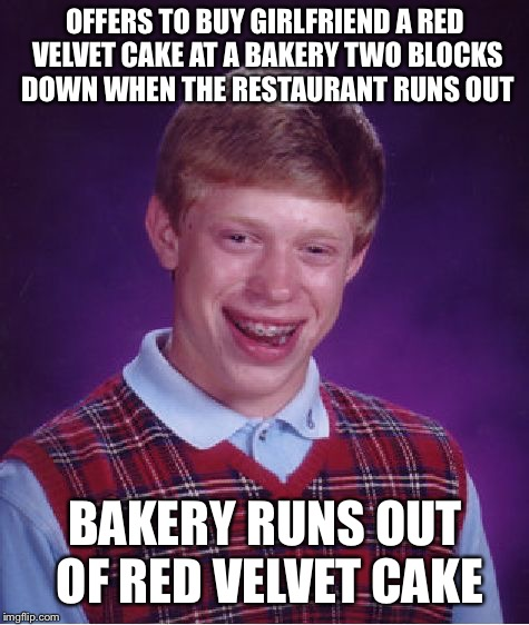 Bad Luck Brian Meme | OFFERS TO BUY GIRLFRIEND A RED VELVET CAKE AT A BAKERY TWO BLOCKS DOWN WHEN THE RESTAURANT RUNS OUT BAKERY RUNS OUT OF RED VELVET CAKE | image tagged in memes,bad luck brian | made w/ Imgflip meme maker