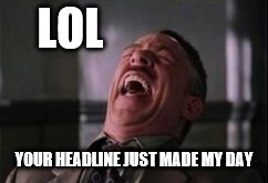 J Jonah Jameson laughing | LOL YOUR HEADLINE JUST MADE MY DAY | image tagged in j jonah jameson laughing | made w/ Imgflip meme maker