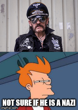 lemmy kilimister is a odd one | NOT SURE IF HE IS A NAZI | image tagged in nazi,motorhead,lemmy kilmister,fry not sure | made w/ Imgflip meme maker