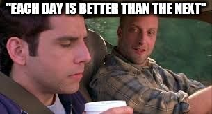 """EACH DAY IS BETTER THAN THE NEXT"" 