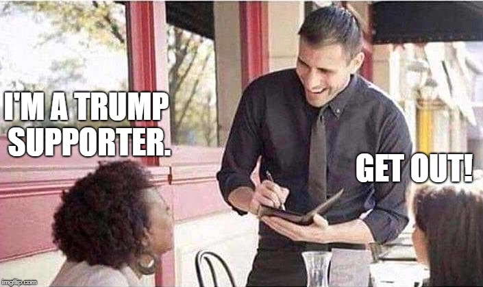 waiter taking order | GET OUT! I'M A TRUMP SUPPORTER. | image tagged in waiter taking order | made w/ Imgflip meme maker