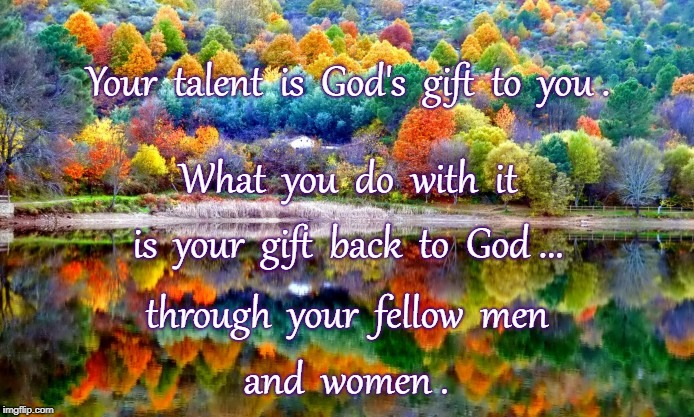 Exchanging Gift with God | Your  talent  is  God's  gift  to  you . and  women . What  you  do  with  it is  your  gift  back  to  God ... through  your  fellow  men | image tagged in your talent,god's gift,your gift to god | made w/ Imgflip meme maker