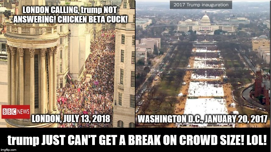 trump JUST CAN'T GET A BREAK ON CROWD SIZE! LOL! | trump JUST CAN'T GET A BREAK ON CROWD SIZE! LOL! LONDON CALLING, trump NOT ANSWERING! CHICKEN BETA CUCK! | image tagged in trump beta cuck,chicken trump,crowd size,trump is a loser,london,washington dc | made w/ Imgflip meme maker