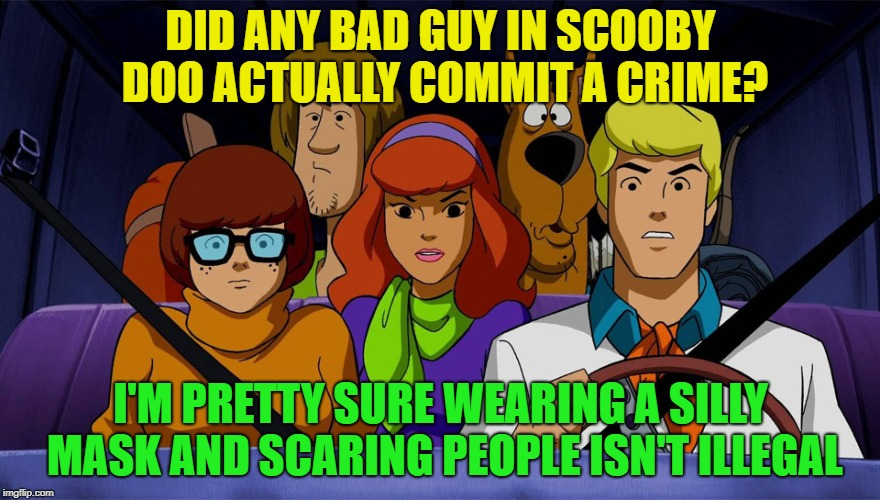So there I was...... | DID ANY BAD GUY IN SCOOBY DOO ACTUALLY COMMIT A CRIME? I'M PRETTY SURE WEARING A SILLY MASK AND SCARING PEOPLE ISN'T ILLEGAL | image tagged in scooby doo,memes,funny,crime | made w/ Imgflip meme maker