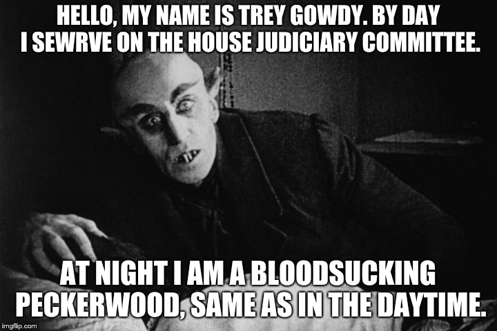 HELLO, MY NAME IS TREY GOWDY. BY DAY I SEWRVE ON THE HOUSE JUDICIARY COMMITTEE. AT NIGHT I AM A BLOODSUCKING PECKERWOOD, SAME AS IN THE DAYT | image tagged in nosferatu | made w/ Imgflip meme maker