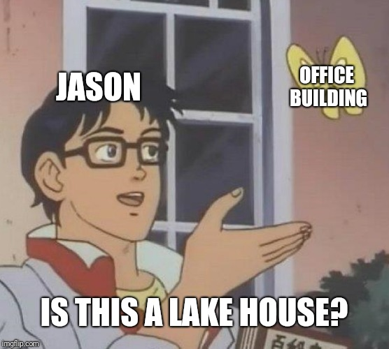 JASON OFFICE BUILDING IS THIS A LAKE HOUSE? | image tagged in memes,is this a pigeon | made w/ Imgflip meme maker