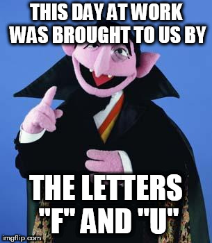 "Bad Day | THIS DAY AT WORK WAS BROUGHT TO US BY THE LETTERS ""F"" AND ""U"" 