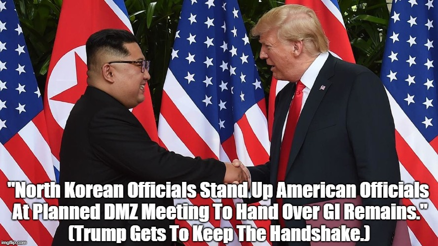 """""""North Korean Officials Stand Up American Officials At Planned DMZ Meeting To Hand Over GI Remains."""" (Trump Gets To Keep The Handshake.) 