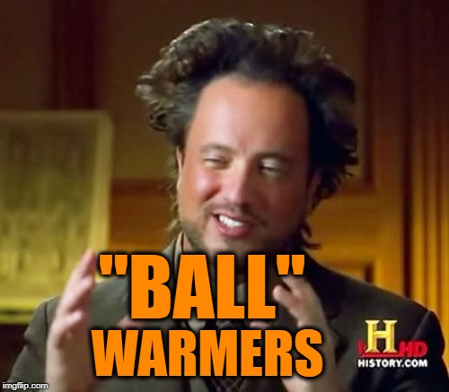 "Ancient Aliens Meme | ""BALL"" WARMERS 