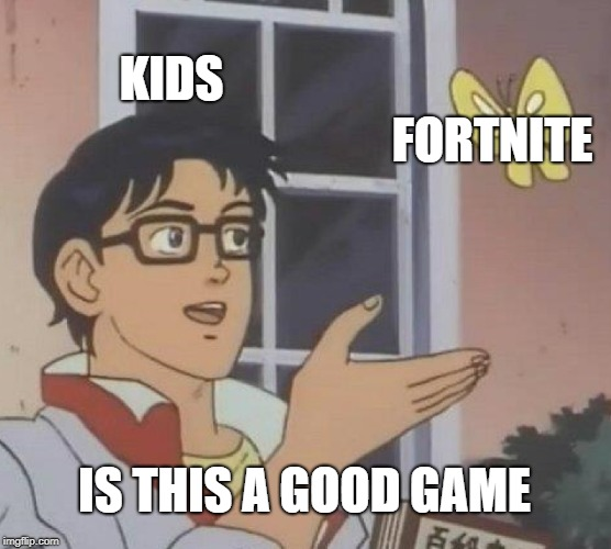 Is This A Pigeon Meme | KIDS FORTNITE IS THIS A GOOD GAME | image tagged in memes,is this a pigeon | made w/ Imgflip meme maker