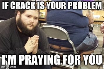 IF CRACK IS YOUR PROBLEM I'M PRAYING FOR YOU | image tagged in crack,butthurt | made w/ Imgflip meme maker