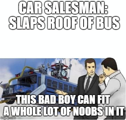 CAR SALESMAN: SLAPS ROOF OF BUS THIS BAD BOY CAN FIT A WHOLE LOT OF NOOBS IN IT | image tagged in fortnite car salesman | made w/ Imgflip meme maker