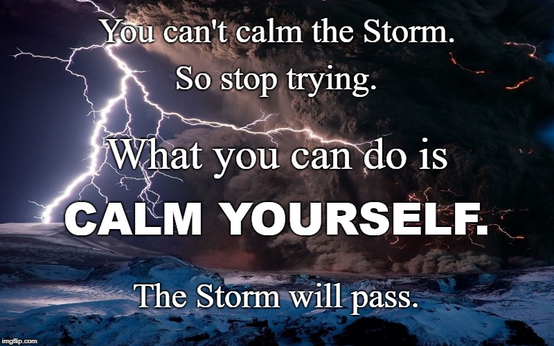 CALM Yourself | You can't calm the Storm. The Storm will pass. So stop trying. What you can do is CALM YOURSELF. | image tagged in storm,calm,storm passing | made w/ Imgflip meme maker