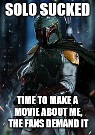 Boba Fett | SOLO SUCKED TIME TO MAKE A MOVIE ABOUT ME, THE FANS DEMAND IT | image tagged in boba fett | made w/ Imgflip meme maker