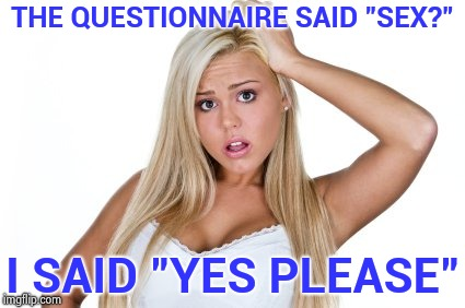 "I don't want to discuss gender anymore | THE QUESTIONNAIRE SAID ""SEX?"" I SAID ""YES PLEASE"" 