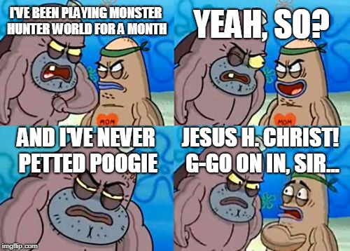 How Tough Are You Meme | I'VE BEEN PLAYING MONSTER HUNTER WORLD FOR A MONTH YEAH, SO? AND I'VE NEVER PETTED POOGIE JESUS H. CHRIST! G-GO ON IN, SIR... | image tagged in memes,how tough are you | made w/ Imgflip meme maker