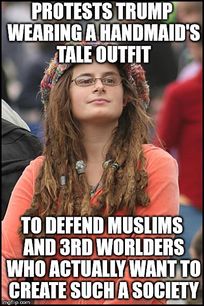 College Liberal Meme |  PROTESTS TRUMP WEARING A HANDMAID'S TALE OUTFIT; TO DEFEND MUSLIMS AND 3RD WORLDERS WHO ACTUALLY WANT TO CREATE SUCH A SOCIETY | image tagged in memes,college liberal | made w/ Imgflip meme maker