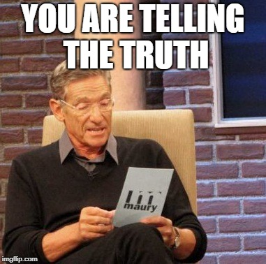 Maury Lie Detector Meme | YOU ARE TELLING THE TRUTH | image tagged in memes,maury lie detector | made w/ Imgflip meme maker