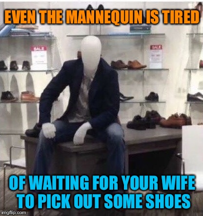 He's no dummy | EVEN THE MANNEQUIN IS TIRED OF WAITING FOR YOUR WIFE TO PICK OUT SOME SHOES | image tagged in mannequin,tired of your shit,shoe,shopping,woman,funny memes | made w/ Imgflip meme maker