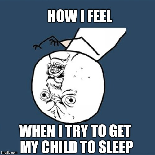Y U No Meme | HOW I FEEL WHEN I TRY TO GET MY CHILD TO SLEEP | image tagged in memes,y u no | made w/ Imgflip meme maker