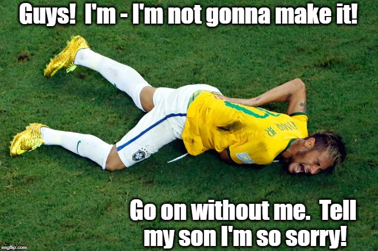 Good-bye, cruel world! | Guys!  I'm - I'm not gonna make it! Go on without me.  Tell my son I'm so sorry! | image tagged in melodramatic,neymar,ridiculous,oscar-winning performance | made w/ Imgflip meme maker