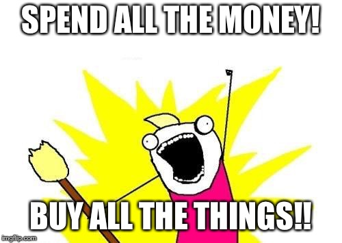X All The Y Meme | SPEND ALL THE MONEY! BUY ALL THE THINGS!! | image tagged in memes,x all the y | made w/ Imgflip meme maker