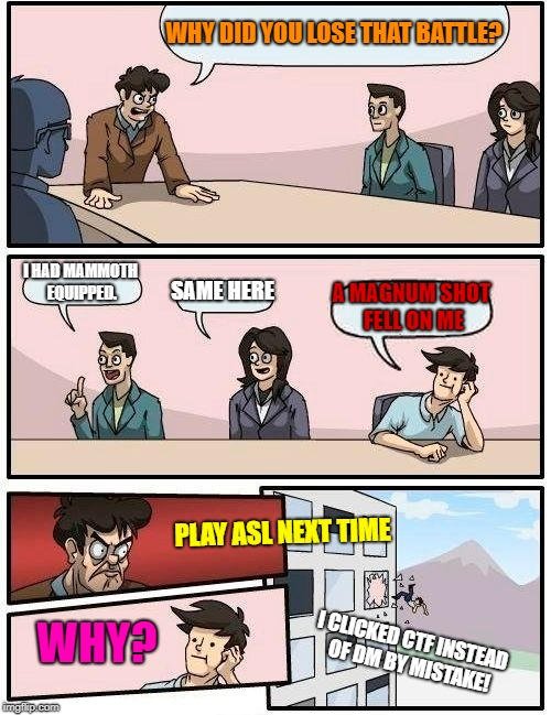 Boardroom Meeting Suggestion Meme | WHY DID YOU LOSE THAT BATTLE? I HAD MAMMOTH EQUIPPED. SAME HERE A MAGNUM SHOT FELL ON ME PLAY ASL NEXT TIME WHY? I CLICKED CTF INSTEAD OF DM | image tagged in memes,boardroom meeting suggestion | made w/ Imgflip meme maker
