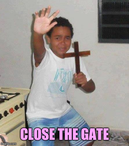 kid with cross | CLOSE THE GATE | image tagged in kid with cross | made w/ Imgflip meme maker