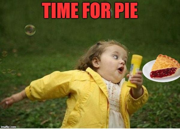 Chubby Bubbles Girl Meme | TIME FOR PIE | image tagged in memes,chubby bubbles girl | made w/ Imgflip meme maker