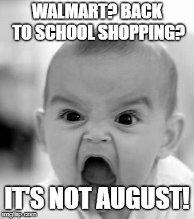 Angry Baby Meme | WALMART? BACK TO SCHOOL SHOPPING? IT'S NOT AUGUST! | image tagged in memes,angry baby | made w/ Imgflip meme maker