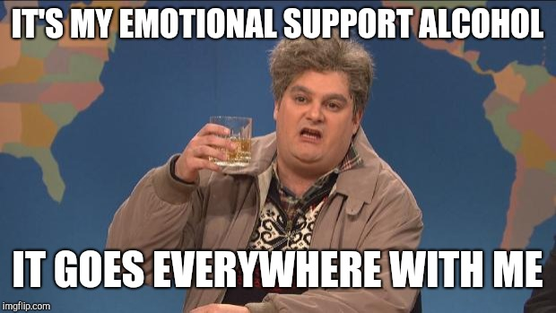Emotional support alcohol | IT'S MY EMOTIONAL SUPPORT ALCOHOL IT GOES EVERYWHERE WITH ME | image tagged in drunk uncle | made w/ Imgflip meme maker