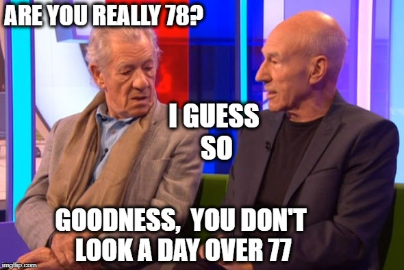 ARE YOU REALLY 78? GOODNESS,  YOU DON'T LOOK A DAY OVER 77 I GUESS SO | made w/ Imgflip meme maker