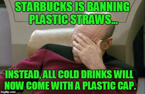 Liberal Logic 101: It doesn't have to make sense as long as it feels right. | STARBUCKS IS BANNING PLASTIC STRAWS... INSTEAD, ALL COLD DRINKS WILL NOW COME WITH A PLASTIC CAP. | image tagged in memes,captain picard facepalm,plastic straw,starbucks | made w/ Imgflip meme maker