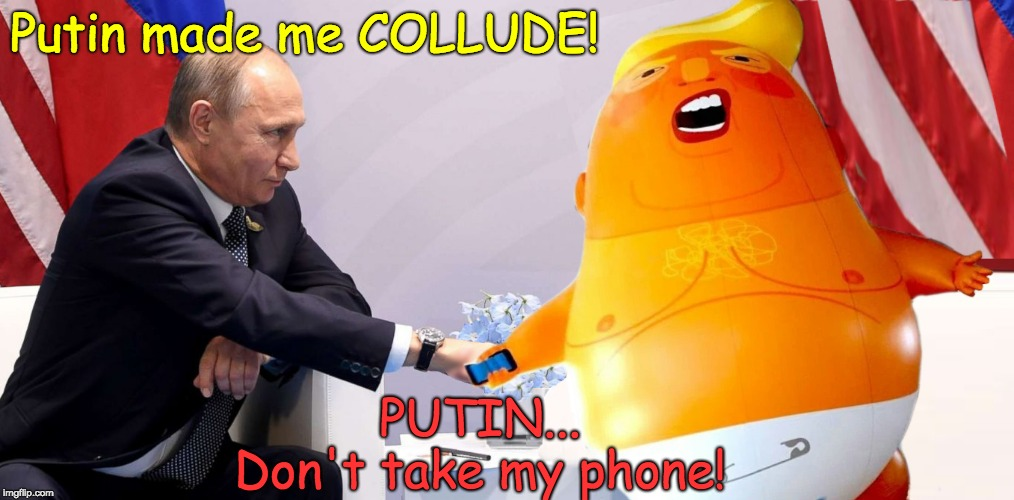Putin made me collude! Putin . . . Don't take my phone | Putin made me COLLUDE! PUTIN...     Don't take my phone! | image tagged in putin made me collude,trump,putin,trump unfit unqualified dangerous,trumpbaby,trump twitter | made w/ Imgflip meme maker