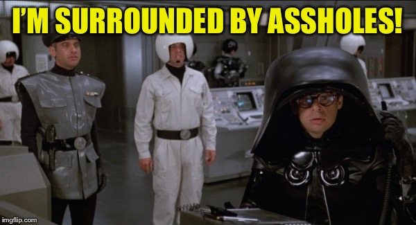 Space Balls | I'M SURROUNDED BY ASSHOLES! | image tagged in space balls | made w/ Imgflip meme maker