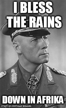 Erwin Rommel Afrika | I BLESS THE RAINS DOWN IN AFRIKA | image tagged in africa,toto,erwin,rommel | made w/ Imgflip meme maker