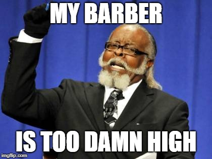 Too Damn High Meme | MY BARBER IS TOO DAMN HIGH | image tagged in memes,too damn high | made w/ Imgflip meme maker