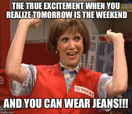 Target Lady SNL Wiig | THE TRUE EXCITEMENT WHEN YOU REALIZE TOMORROW IS THE WEEKEND AND YOU CAN WEAR JEANS!!! | image tagged in target lady snl wiig | made w/ Imgflip meme maker