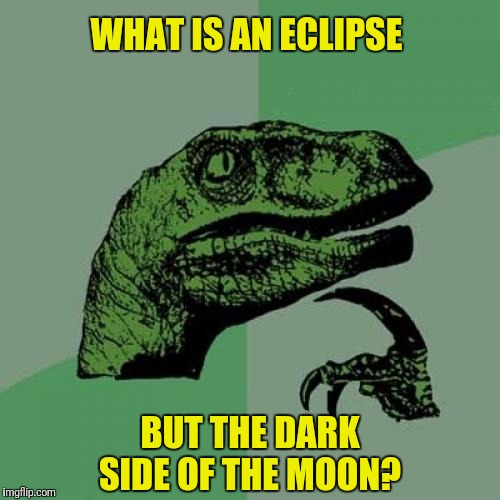 As a matter of fact it's all dark.  A submission suggested by nottaBot  | WHAT IS AN ECLIPSE BUT THE DARK SIDE OF THE MOON? | image tagged in memes,philosoraptor,dark side of the moon,eclipse | made w/ Imgflip meme maker