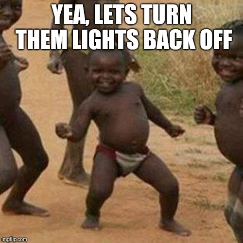 Third World Success Kid Meme | YEA, LETS TURN THEM LIGHTS BACK OFF | image tagged in memes,third world success kid | made w/ Imgflip meme maker