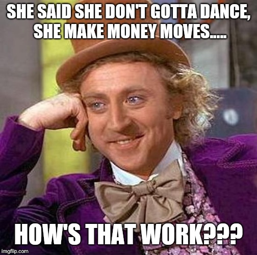 Creepy Condescending Wonka Meme | SHE SAID SHE DON'T GOTTA DANCE, SHE MAKE MONEY MOVES..... HOW'S THAT WORK??? | image tagged in memes,creepy condescending wonka | made w/ Imgflip meme maker