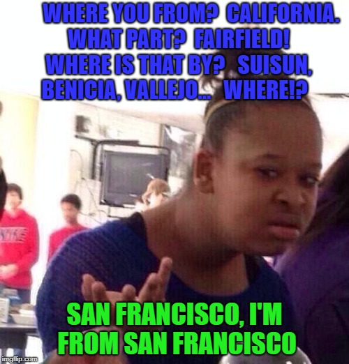 Black Girl Wat Meme | WHERE YOU FROM?  CALIFORNIA.  WHAT PART?  FAIRFIELD!  WHERE IS THAT BY?   SUISUN, BENICIA, VALLEJO...   WHERE!? SAN FRANCISCO, I'M FROM SAN  | image tagged in memes,black girl wat | made w/ Imgflip meme maker