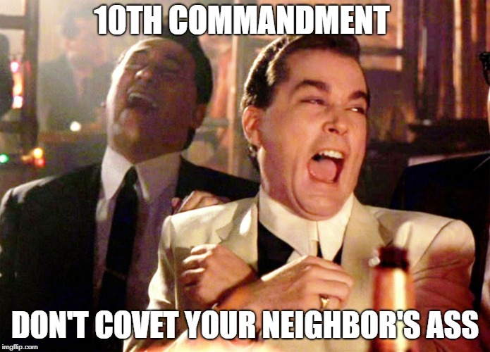 Good Fellas Hilarious Meme | 10TH COMMANDMENT DON'T COVET YOUR NEIGHBOR'S ASS | image tagged in memes,good fellas hilarious,ten commandments | made w/ Imgflip meme maker