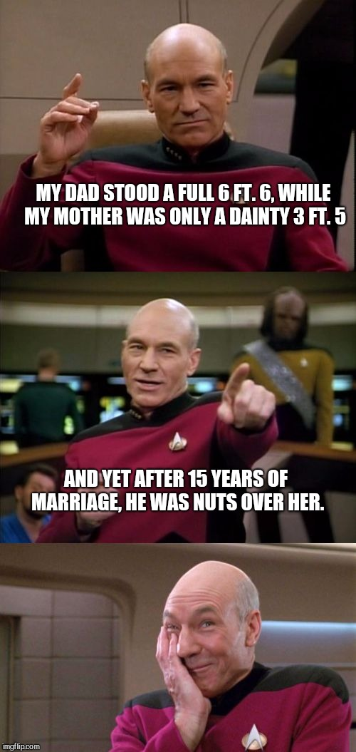 Bad Pun Picard | MY DAD STOOD A FULL 6 FT. 6, WHILE MY MOTHER WAS ONLY A DAINTY 3 FT. 5 AND YET AFTER 15 YEARS OF MARRIAGE, HE WAS NUTS OVER HER. | image tagged in bad pun picard | made w/ Imgflip meme maker