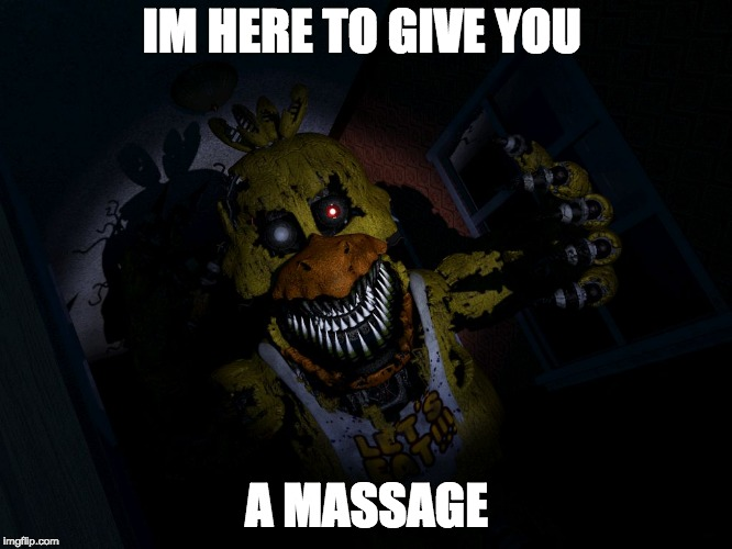 IM HERE TO GIVE YOU A MASSAGE | image tagged in fnaf chica screa | made w/ Imgflip meme maker