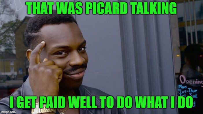 Roll Safe Think About It Meme | THAT WAS PICARD TALKING I GET PAID WELL TO DO WHAT I DO | image tagged in memes,roll safe think about it | made w/ Imgflip meme maker