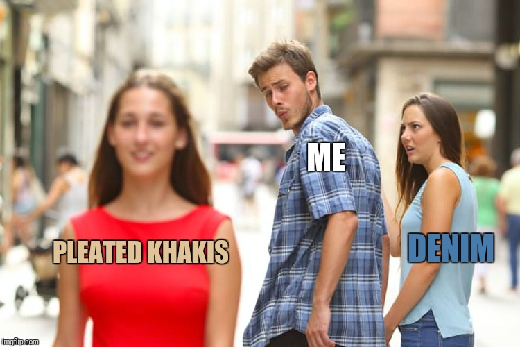 Distracted Boyfriend Meme | PLEATED KHAKIS DENIM ME | image tagged in memes,distracted boyfriend | made w/ Imgflip meme maker