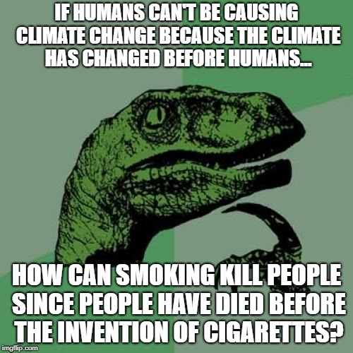 Philosoraptor Meme | IF HUMANS CAN'T BE CAUSING CLIMATE CHANGE BECAUSE THE CLIMATE HAS CHANGED BEFORE HUMANS... HOW CAN SMOKING KILL PEOPLE SINCE PEOPLE HAVE DIE | image tagged in memes,philosoraptor | made w/ Imgflip meme maker