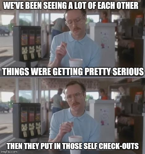 Overly attached customer | WE'VE BEEN SEEING A LOT OF EACH OTHER THEN THEY PUT IN THOSE SELF CHECK-OUTS THINGS WERE GETTING PRETTY SERIOUS | image tagged in kip pretty serious,retail,dating | made w/ Imgflip meme maker