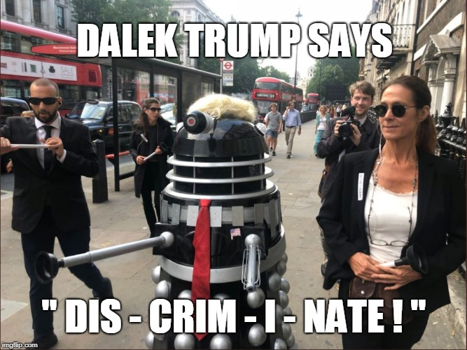 "DALEK TRUMP SAYS "" DIS - CRIM - I - NATE ! "" 